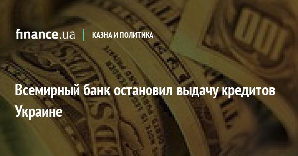 Всемирный банк остановил выдачу кредитов Украине
