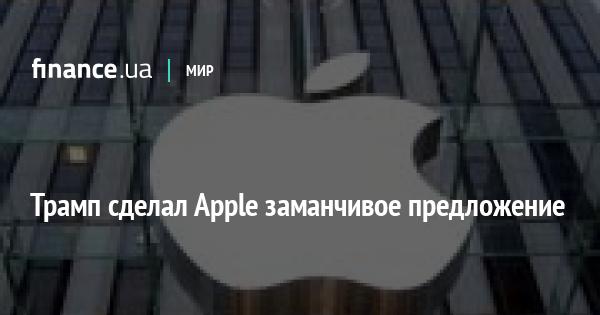 ipress.ua Трамп зробив Apple привабливу пропозицію   Новини   Finance.UA aaae9e2283d70