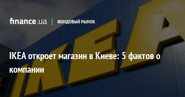 Ikea откроет магазин в киеве 5 фактов о компании новости Financeua