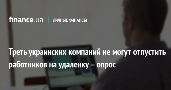 Треть украинских компаний не могут отпустить работников на удаленку – опрос