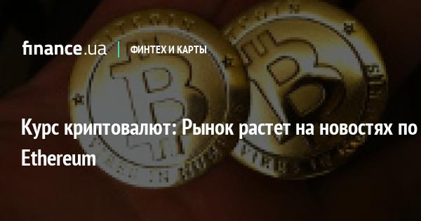 Курс криптовалют: Рынок растет на новостях по Ethereum