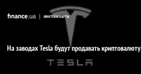 На заводах Tesla будут продавать криптовалюту