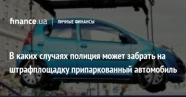 В каких случаях полиция может забрать на штрафплощадку припаркованный автомобиль