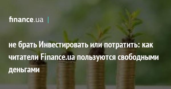 не брать Инвестировать или потратить: как читатели Finance.ua пользуются свободными деньгами
