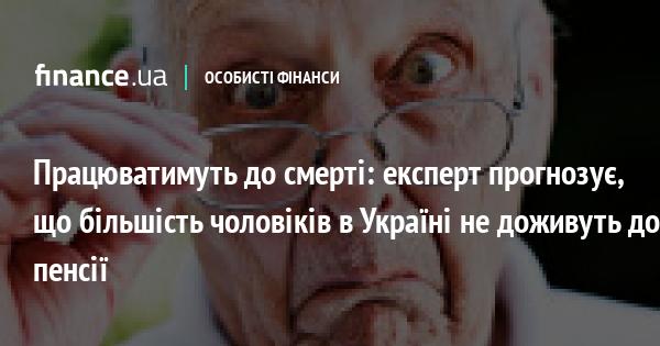 Працюватимуть до смерті: експерт прогнозує, що більшість чоловіків в Україні не доживуть до пенсії
