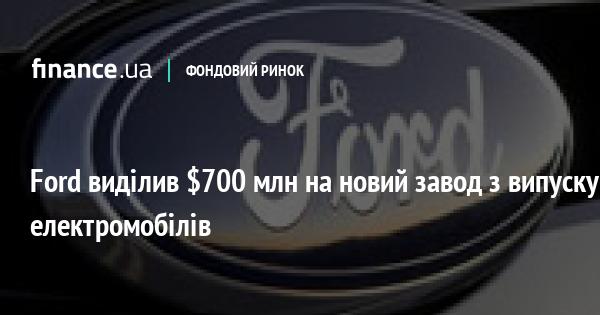 Ford виділив $700 млн на новий завод з випуску електромобілів