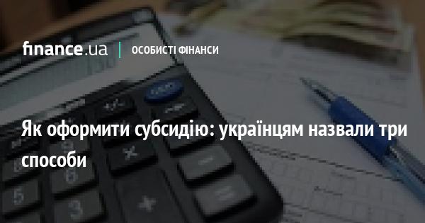 Як оформити субсидію: українцям назвали три способи