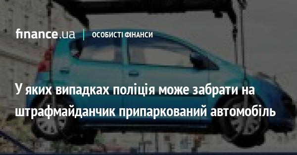 У яких випадках поліція може забрати на штрафмайданчик припаркований автомобіль