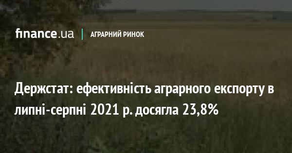 Держстат: ефективність аграрного експорту в липні-серпні 2021 р. досягла 23,8%
